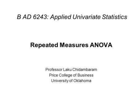B AD 6243: Applied Univariate Statistics Repeated Measures ANOVA Professor Laku Chidambaram Price College of Business University of Oklahoma.