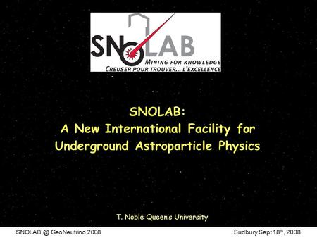 GeoNeutrino 2008 Sudbury Sept 18 th, 2008 SNOLAB: A New International Facility for Underground Astroparticle Physics T. Noble Queen's University.