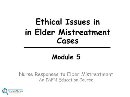 Module 5 Nurse Responses to Elder Mistreatment An IAFN Education Course Ethical Issues in in Elder Mistreatment Cases.