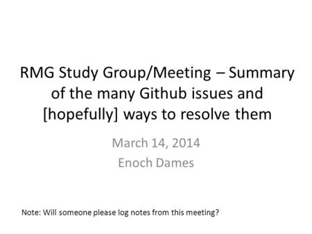 RMG Study Group/Meeting – Summary of the many Github issues and [hopefully] ways to resolve them March 14, 2014 Enoch Dames Note: Will someone please log.