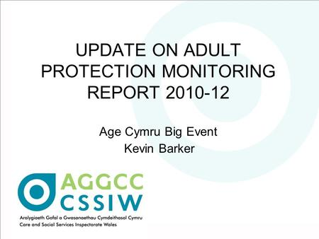 UPDATE ON ADULT PROTECTION MONITORING REPORT 2010-12 Age Cymru Big Event Kevin Barker.