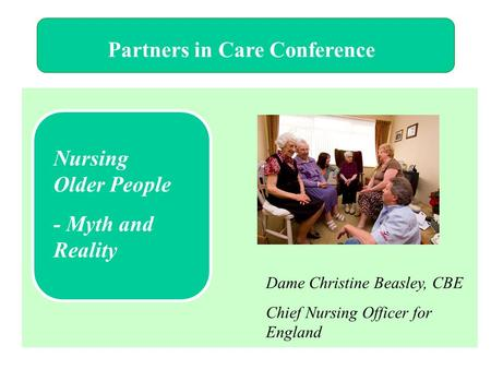Partners in Care Conference Nursing Older People - Myth and Reality Dame Christine Beasley, CBE Chief Nursing Officer for England.
