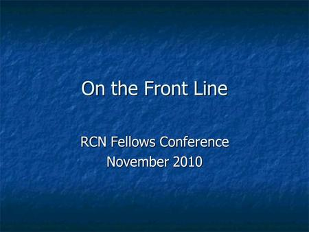On the Front Line RCN Fellows Conference November 2010.