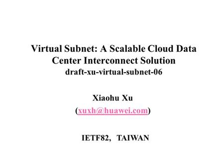 Virtual Subnet: A Scalable Cloud Data Center Interconnect Solution draft-xu-virtual-subnet-06 Xiaohu Xu IETF82, TAIWAN.
