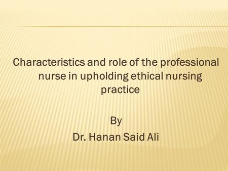 Characteristics and role of the professional nurse in upholding ethical nursing practice By Dr. Hanan Said Ali.