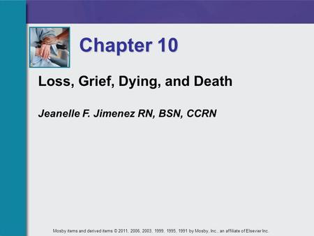 Loss, Grief, Dying, and Death Jeanelle F. Jimenez RN, BSN, CCRN Chapter 10 Mosby items and derived items © 2011, 2006, 2003, 1999, 1995, 1991 by Mosby,