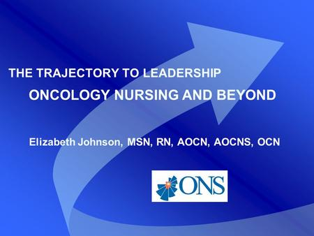 THE TRAJECTORY TO LEADERSHIP ONCOLOGY NURSING AND BEYOND Elizabeth Johnson, MSN, RN, AOCN, AOCNS, OCN.