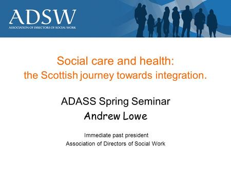 Social care and health: the Scottish journey towards integration. ADASS Spring Seminar Andrew Lowe Immediate past president Association of Directors of.