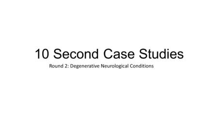 10 Second Case Studies Round 2: Degenerative Neurological Conditions.