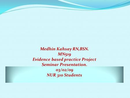 Medhin Kahsay RN,BSN. MN519 Evidence based practice Project Seminar Presentation. 03/02/09 NUR 310 Students.