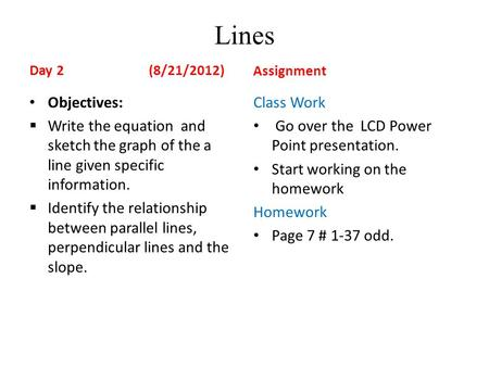 Lines Day 2 (8/21/2012) Objectives:  Write the equation and sketch the graph of the a line given specific information.  Identify the relationship between.