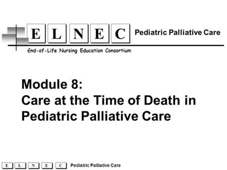 Module 8: Care at the Time of Death in Pediatric Palliative Care C C E E N N L L E E End-of-Life Nursing Education Consortium Pediatric Palliative Care.