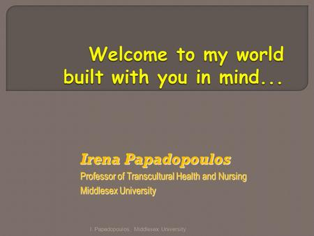 Irena Papadopoulos Professor of Transcultural Health and Nursing Middlesex University I. Papadopoulos, Middlesex University.