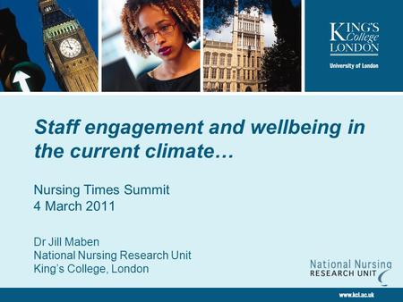 Staff engagement and wellbeing in the current climate… Nursing Times Summit 4 March 2011 Dr Jill Maben National Nursing Research Unit King's College, London.