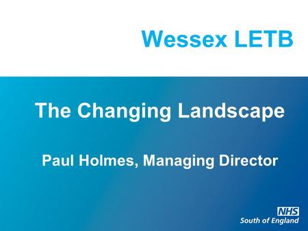 Wessex LETB The Changing Landscape Paul Holmes, Managing Director.