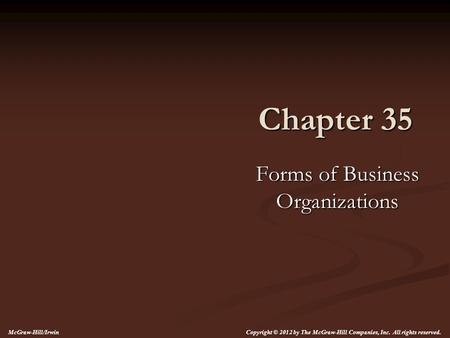 Chapter 35 Forms of Business Organizations Copyright © 2012 by The McGraw-Hill Companies, Inc. All rights reserved. McGraw-Hill/Irwin.