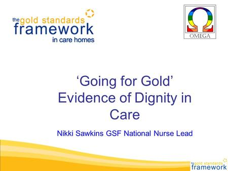 'Going for Gold' Evidence of Dignity in Care Nikki Sawkins GSF National Nurse Lead.