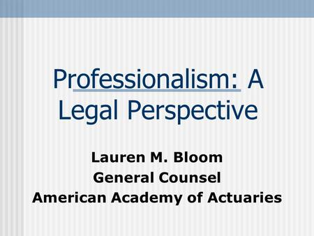 Professionalism: A Legal Perspective Lauren M. Bloom General Counsel American Academy of Actuaries.