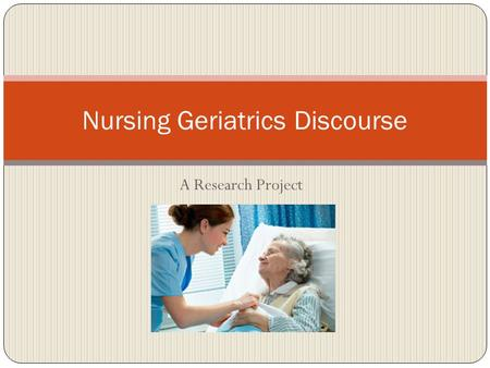 A Research Project Nursing Geriatrics Discourse. Nursing Discourse Discourse: communities of people that share a common goal which could be in the work.
