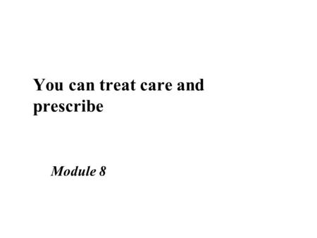 You can treat care and prescribe Module 8. Learning objectives n Describe the principles of treat, care, prescribe n Discuss the concept of a balance.