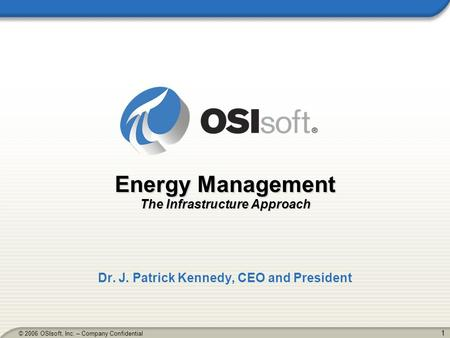 1 © 2006 OSIsoft, Inc. – Company Confidential Energy Management The Infrastructure Approach Dr. J. Patrick Kennedy, CEO and President.