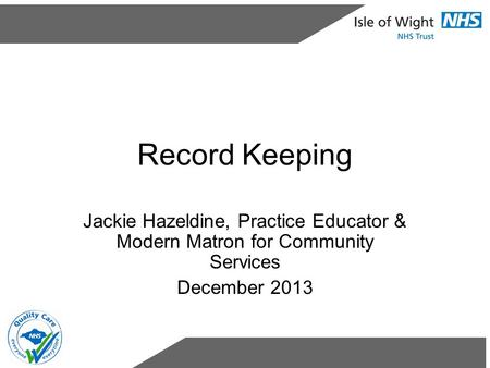 Record Keeping Jackie Hazeldine, Practice Educator & Modern Matron for Community Services December 2013.