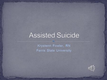 Krystenn Fowler, RN Ferris State University Assisted Suicide: is the means to end a patient's life is provided to the patient (i.e. medication or a weapon)