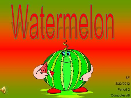 SF 3/22/2012 Period 2 Computer #8 Watermelon Facts Watermelon is a member of the Cucumber family. Its vines spread out in the field while growing. The.