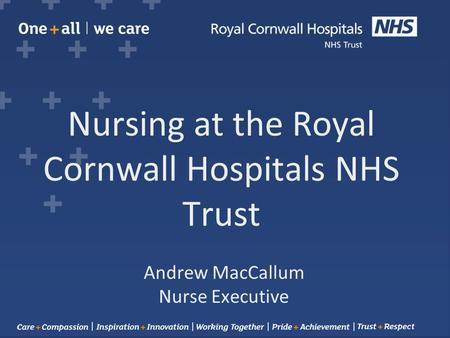 Nursing at the Royal Cornwall Hospitals NHS Trust Andrew MacCallum Nurse Executive.