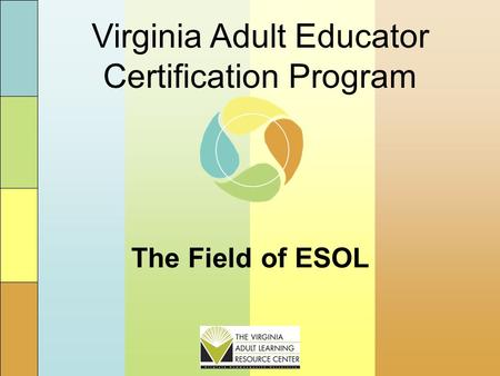 The Field of ESOL Virginia Adult Educator Certification Program.