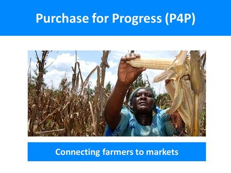 Purchase for Progress (P4P) Connecting farmers to markets.
