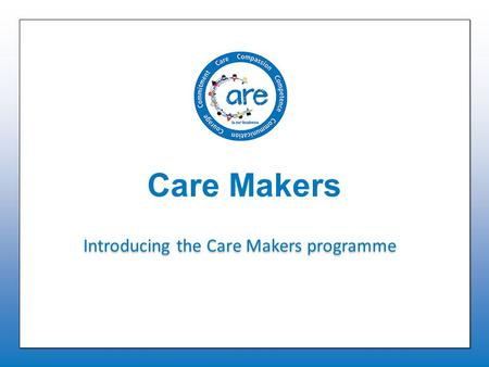 Care Makers Introducing the Care Makers programme.