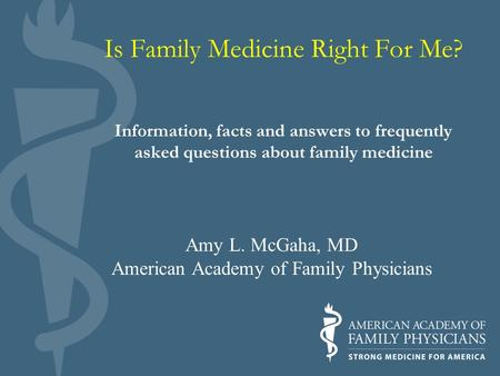 Is Family Medicine Right For Me? Information, facts and answers to frequently asked questions about family medicine Amy L. McGaha, MD American Academy.