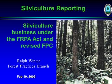 Silviculture Reporting Silviculture business under the FRPA Act and revised FPC Ralph Winter Forest Practices Branch Feb 10, 2003.
