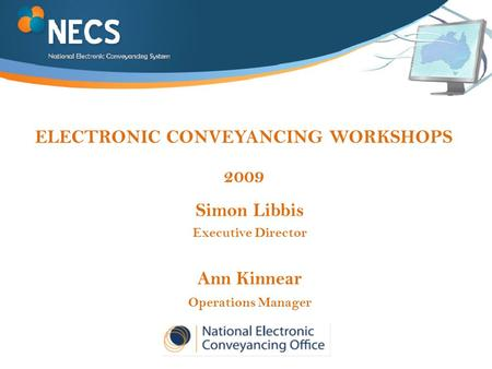 ELECTRONIC CONVEYANCING WORKSHOPS 2009 Simon Libbis Executive Director Ann Kinnear Operations Manager.