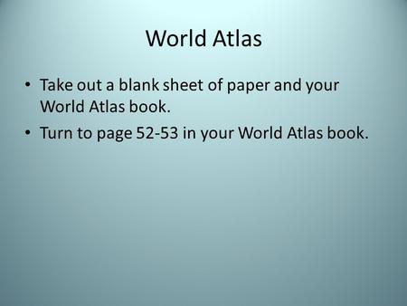 World Atlas Take out a blank sheet of paper and your World Atlas book. Turn to page 52-53 in your World Atlas book.