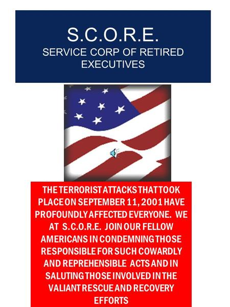 S.C.O.R.E. SERVICE CORP OF RETIRED EXECUTIVES THE TERRORIST ATTACKS THAT TOOK PLACE ON SEPTEMBER 11, 2001 HAVE PROFOUNDLY AFFECTED EVERYONE. WE AT S.C.O.R.E.