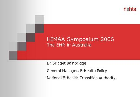 Nehta HIMAA Symposium 2006 The EHR in Australia Dr Bridget Bainbridge General Manager, E-Health Policy National E-Health Transition Authority.