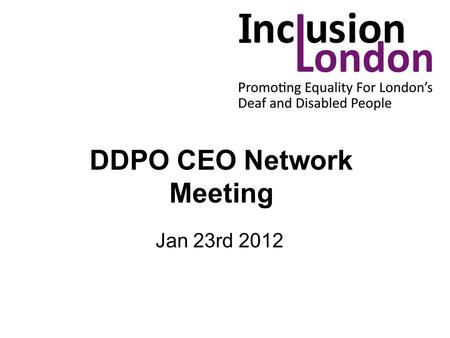 DDPO CEO Network Meeting Jan 23rd 2012. Housekeeping Toilets Fire Evacuation Refreshments Tight Agenda.