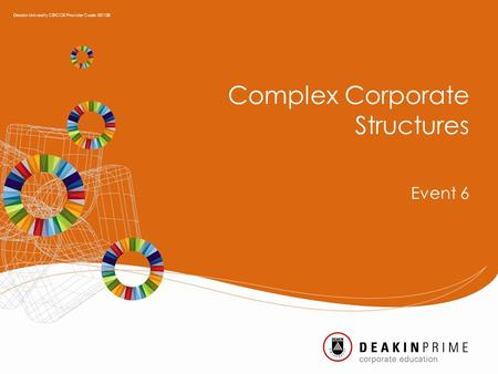 Complex Corporate Structures Event 6 Deakin University CRICOS Provider Code: 00113B.