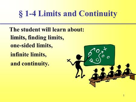 1 § 1-4 Limits and Continuity The student will learn about: limits, infinite limits, and continuity. limits, finding limits, one-sided limits,