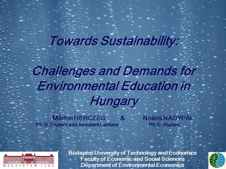 Towards Sustainability: Challenges and Demands for Environmental Education in Hungary Márton HERCZEG&Noémi NAGYPÁL Ph.D. Student and Assistant Lecturer.