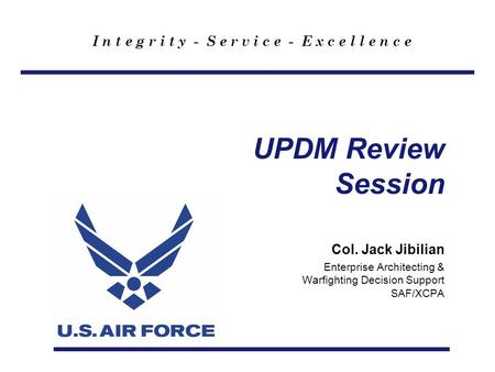 I n t e g r i t y - S e r v i c e - E x c e l l e n c e UPDM Review Session Col. Jack Jibilian Enterprise Architecting & Warfighting Decision Support SAF/XCPA.