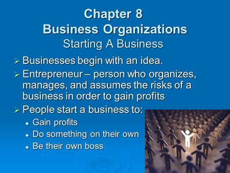 Chapter 8 Business Organizations Starting A Business  Businesses begin with an idea.  Entrepreneur – person who organizes, manages, and assumes the risks.