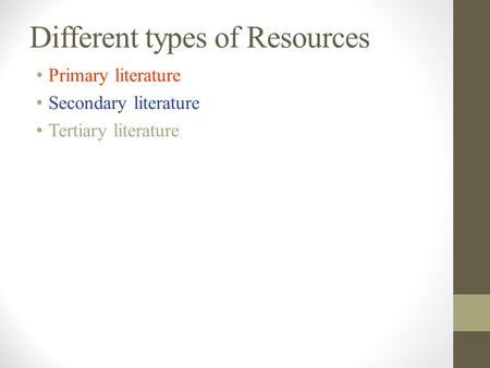 Different types of Resources Primary literature Secondary literature Tertiary literature.