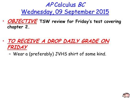 AP Calculus BC Wednesday, 09 September 2015 OBJECTIVE TSW review for Friday's test covering chapter 2. TO RECEIVE A DROP DAILY GRADE ON FRIDAY –Wear a.
