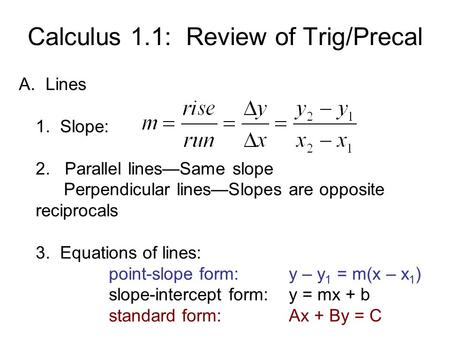 Calculus 1.1: Review of Trig/Precal A. Lines 1. Slope: 2. Parallel lines—Same slope Perpendicular lines—Slopes are opposite reciprocals 3. Equations of.