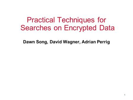 1 Practical Techniques for Searches on Encrypted Data Dawn Song, David Wagner, Adrian Perrig.
