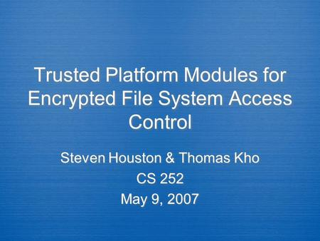 Trusted Platform Modules for Encrypted File System Access Control Steven Houston & Thomas Kho CS 252 May 9, 2007 Steven Houston & Thomas Kho CS 252 May.