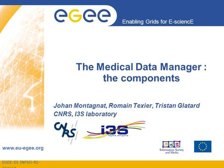 EGEE-III INFSO-RI- 222667 Enabling Grids for E-sciencE www.eu-egee.org The Medical Data Manager : the components Johan Montagnat, Romain Texier, Tristan.